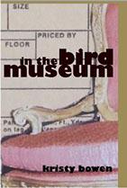 In the Bird Museum,                                           Kristy Bowen